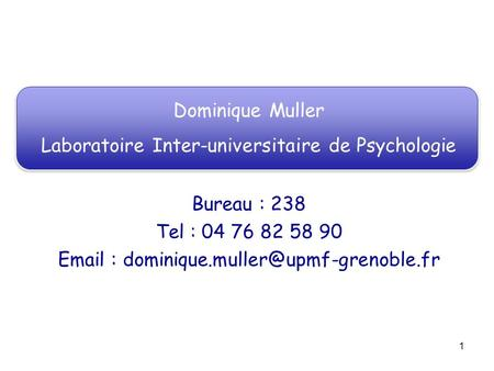 1 Dominique Muller Laboratoire Inter-universitaire de Psychologie Bureau : 238 Tel : 04 76 82 58 90