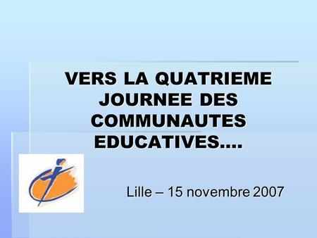 VERS LA QUATRIEME JOURNEE DES COMMUNAUTES EDUCATIVES…. Lille – 15 novembre 2007.