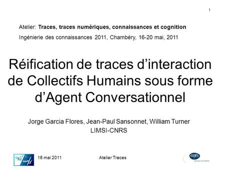 1 16 mai 2011Atelier Traces Réification de traces dinteraction de Collectifs Humains sous forme dAgent Conversationnel Jorge Garcia Flores, Jean-Paul Sansonnet,