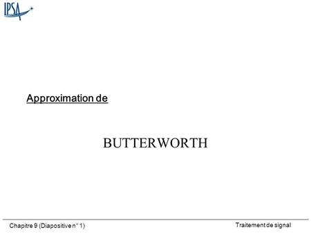 Traitement de signal Chapitre 9 (Diapositive n° 1) BUTTERWORTH Approximation de.
