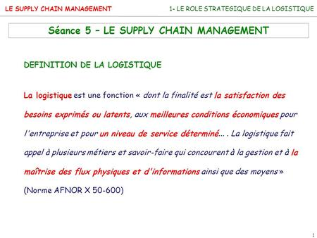 LE SUPPLY CHAIN MANAGEMENT 1 1- LE ROLE STRATEGIQUE DE LA LOGISTIQUE Séance 5 – LE SUPPLY CHAIN MANAGEMENT DEFINITION DE LA LOGISTIQUE La logistique est.