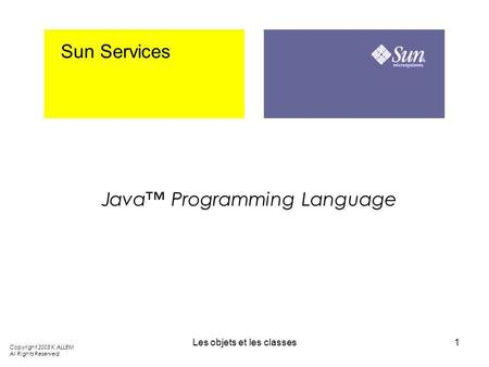 Les objets et les classes1 Sun Services Java Programming Language Copyright 2005 K.ALLEM All Rights Reserved.