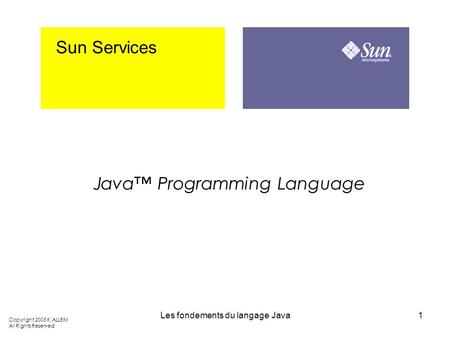 Les fondements du langage Java1 Sun Services Java Programming Language Copyright 2005 K.ALLEM All Rights Reserved.