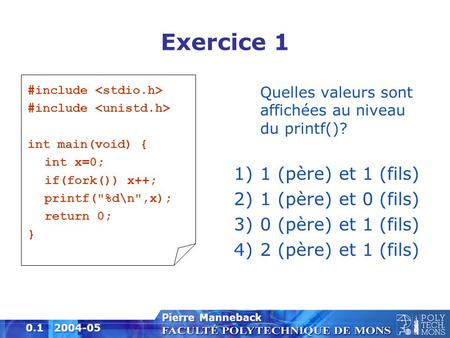1 0.1 2004-05 Pierre Manneback Exercice 1 #include int main(void) { int x=0; if(fork()) x++; printf(%d\n,x); return 0; } Quelles valeurs sont affichées.