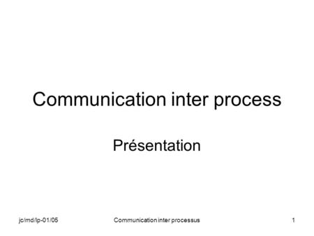 Jc/md/lp-01/05Communication inter processus1 Communication inter process Présentation.