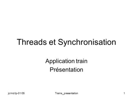 Jc/md/lp-01/05Trains_presentation1 Threads et Synchronisation Application train Présentation.
