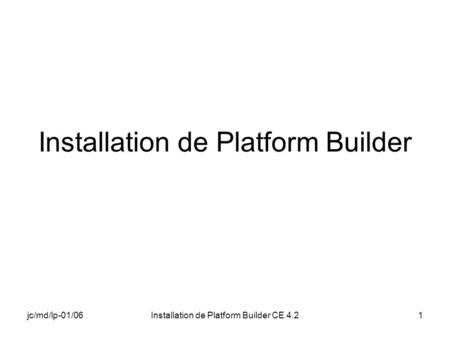Jc/md/lp-01/06Installation de Platform Builder CE 4.21 Installation de Platform Builder.