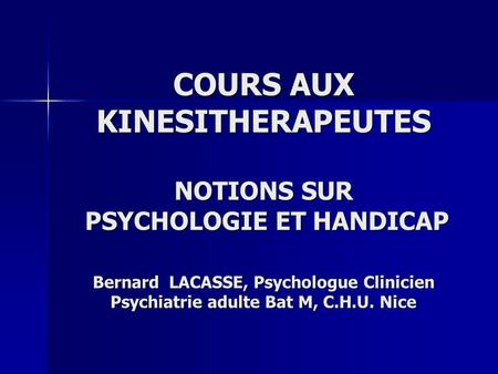 COURS AUX KINESITHERAPEUTES NOTIONS SUR PSYCHOLOGIE ET HANDICAP Bernard LACASSE, Psychologue Clinicien Psychiatrie adulte Bat M, C.H.U. Nice.