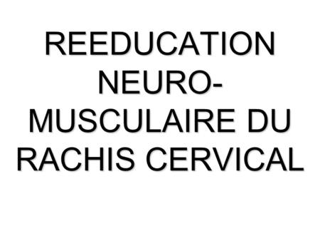 REEDUCATION NEURO- MUSCULAIRE DU RACHIS CERVICAL.