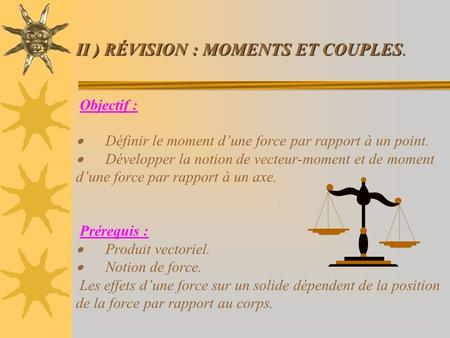 II ) RÉVISION : MOMENTS ET COUPLES. II ) RÉVISION : MOMENTS ET COUPLES. Objectif : Définir le moment dune force par rapport à un point. Développer la notion.