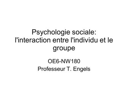 Psychologie sociale: l'interaction entre l'individu et le groupe OE6-NW180 Professeur T. Engels.