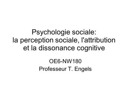Psychologie sociale: la perception sociale, l'attribution et la dissonance cognitive OE6-NW180 Professeur T. Engels.