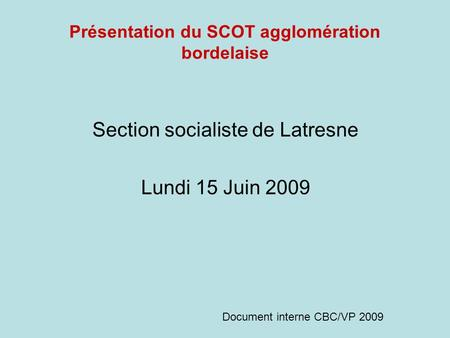 Présentation du SCOT agglomération bordelaise Section socialiste de Latresne Lundi 15 Juin 2009 Document interne CBC/VP 2009.