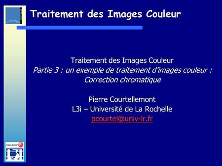 Laboratoire dInformatique et dImagerie Industrielle Traitement des Images Couleur Partie 3 : un exemple de traitement dimages couleur : Correction chromatique.