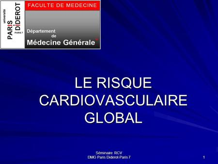 Séminaire RCV DMG Paris Diderot-Paris 7 1 LE RISQUE CARDIOVASCULAIRE GLOBAL.