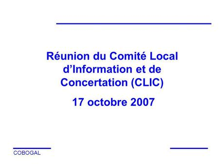COBOGAL Réunion du Comité Local dInformation et de Concertation (CLIC) 17 octobre 2007.