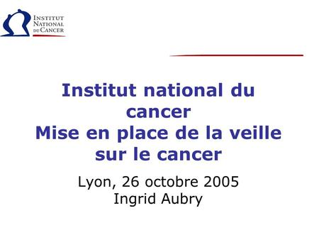 Institut national du cancer Mise en place de la veille sur le cancer Lyon, 26 octobre 2005 Ingrid Aubry.