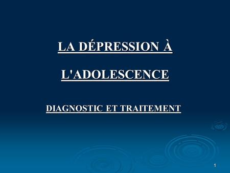 1 LA DÉPRESSION À L'ADOLESCENCE DIAGNOSTIC ET TRAITEMENT.