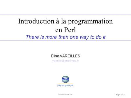 Page 1/82 Introduction à Perl Introduction à la programmation en Perl There is more than one way to do it Élise VAREILLES