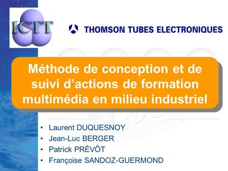 TICE'2000 lundi 27 mars 2017 Méthode de conception et de suivi d'actions de formation multimédia en milieu industriel Laurent DUQUESNOY Jean-Luc BERGER.