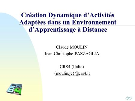 Création Dynamique dActivités Adaptées dans un Environnement dApprentissage à Distance Claude MOULIN Jean-Christophe PAZZAGLIA CRS4 (Italie)