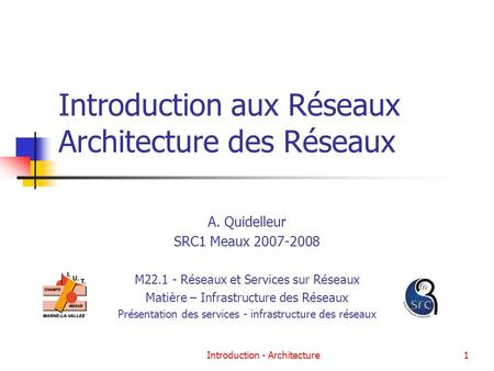 Introduction - Architecture1 Introduction aux Réseaux Architecture des Réseaux A. Quidelleur SRC1 Meaux 2007-2008 M22.1 - Réseaux et Services sur Réseaux.