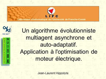 Laboratoire dInformatique de lUniversité de Franche-Comté Un algorithme évolutionniste multiagent asynchrone et auto-adaptatif. Application à l'optimisation.