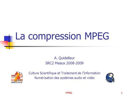MPEG1 La compression MPEG A. Quidelleur SRC2 Meaux 2008-2009 Culture Scientifique et Traitement de lInformation Numérisation des systèmes audio et vidéo.