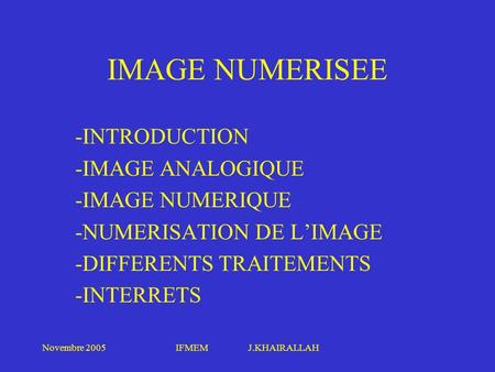 Novembre 2005IFMEM J.KHAIRALLAH IMAGE NUMERISEE -INTRODUCTION -IMAGE ANALOGIQUE -IMAGE NUMERIQUE -NUMERISATION DE LIMAGE -DIFFERENTS TRAITEMENTS -INTERRETS.