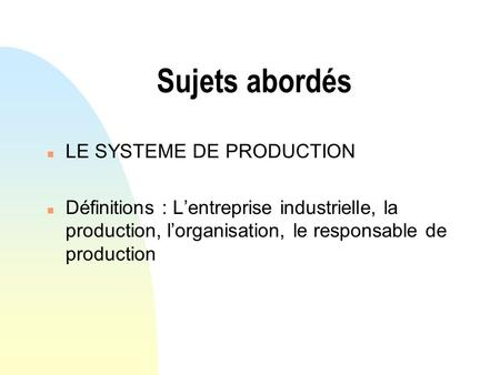 Sujets abordés n LE SYSTEME DE PRODUCTION n Définitions : Lentreprise industrielle, la production, lorganisation, le responsable de production.