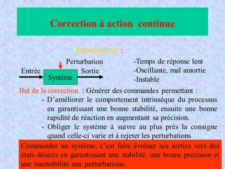 Correction à action continue Introduction : Système EntréeSortie Perturbation -Temps de réponse lent -Oscillante, mal amortie -Instable But de la correction.