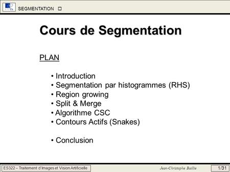 SEGMENTATION SEGMENTATION ES322 – Traitement dImages et Vision Artificielle Jean-Christophe Baillie 1/31 Cours de Segmentation PLAN Introduction Segmentation.