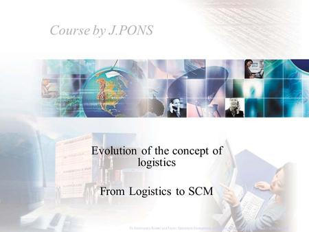 Course by J.PONS Evolution of the concept of logistics From Logistics to SCM To Accompany Russell and Taylor, Operations Management, 4th Edition, 2003.