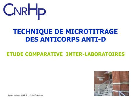 TECHNIQUE DE MICROTITRAGE DES ANTICORPS ANTI-D ETUDE COMPARATIVE INTER-LABORATOIRES Agnès Mailloux, CNRHP, Hôpital St Antoine.
