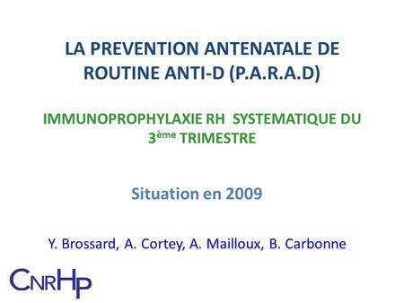 LA PREVENTION ANTENATALE DE ROUTINE ANTI-D (P.A.R.A.D) IMMUNOPROPHYLAXIE RH SYSTEMATIQUE DU 3 ème TRIMESTRE Situation en 2009 Y. Brossard, A. Cortey, A.