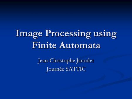 Image Processing using Finite Automata Jean-Christophe Janodet Journée SATTIC.