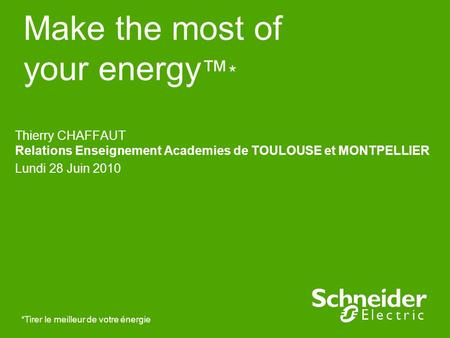 Make the most of your energy * *Tirer le meilleur de votre énergie Thierry CHAFFAUT Relations Enseignement Academies de TOULOUSE et MONTPELLIER Lundi 28.