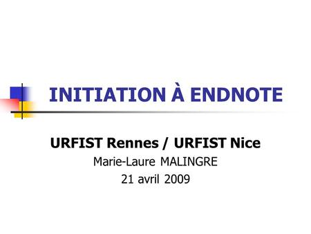 INITIATION À ENDNOTE URFIST Rennes / URFIST Nice Marie-Laure MALINGRE 21 avril 2009.