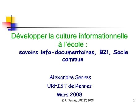 © A. Serres, URFIST, 20081 Développer la culture informationnelle à lécole : Développer la culture informationnelle à lécole : savoirs info-documentaires,