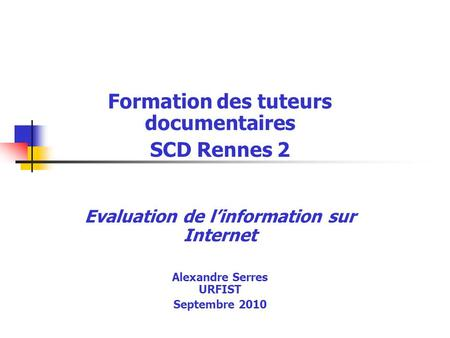 Formation des tuteurs documentaires SCD Rennes 2 Evaluation de linformation sur Internet Alexandre Serres URFIST Septembre 2010.