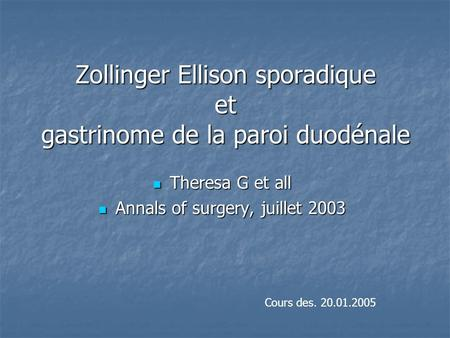Zollinger Ellison sporadique et gastrinome de la paroi duodénale Theresa G et all Theresa G et all Annals of surgery, juillet 2003 Annals of surgery, juillet.