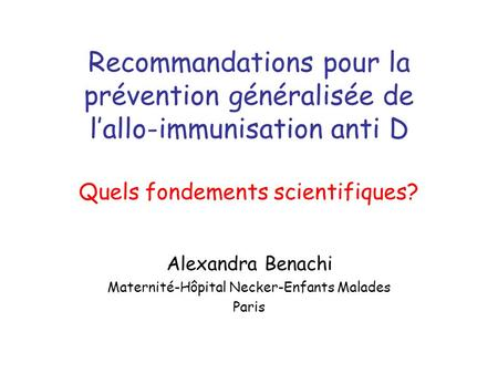 Recommandations pour la prévention généralisée de lallo-immunisation anti D Quels fondements scientifiques? Alexandra Benachi Maternité-Hôpital Necker-Enfants.