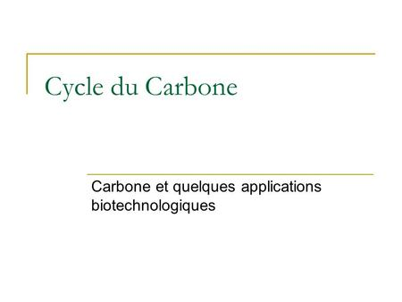 Cycle du Carbone Carbone et quelques applications biotechnologiques.
