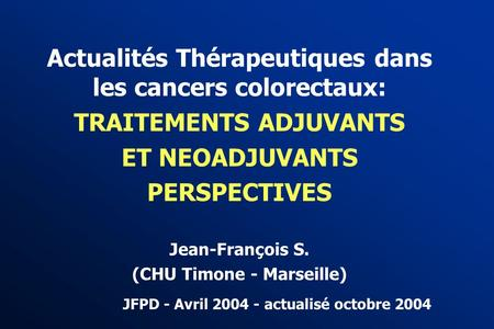 Actualités Thérapeutiques dans les cancers colorectaux: TRAITEMENTS ADJUVANTS ET NEOADJUVANTS PERSPECTIVES Jean-François S. (CHU Timone - Marseille) JFPD.