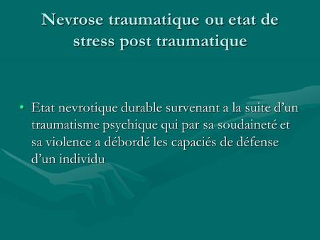 Nevrose traumatique ou etat de stress post traumatique Etat nevrotique durable survenant a la suite dun traumatisme psychique qui par sa soudaineté et.