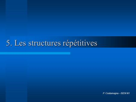 5. Les structures répétitives P. Costamagna – ISEN N1.