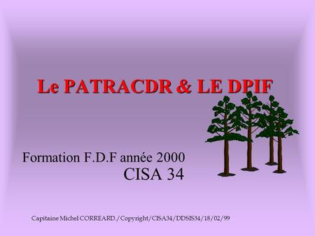 Le PATRACDR & LE DPIF CISA 34 Capitaine Michel CORREARD./Copyright/CISA34/DDSIS34/18/02/99 Formation F.D.F année 2000.