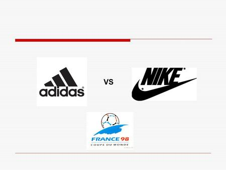 VS. Adidas & Nike à la CM98 1. Secteur des vêtements de sport 2. Analyse du marché 3. Plans marketing 4. Prise de risque liée au marketing sportif.