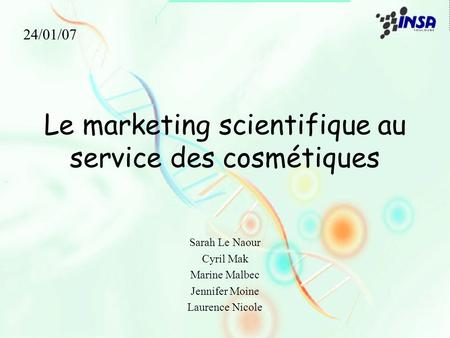 Le marketing scientifique au service des cosmétiques Sarah Le Naour Cyril Mak Marine Malbec Jennifer Moine Laurence Nicole 24/01/07.