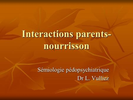 Interactions parents- nourrisson Sémiologie pédopsychiatrique Dr L. Vulliez.